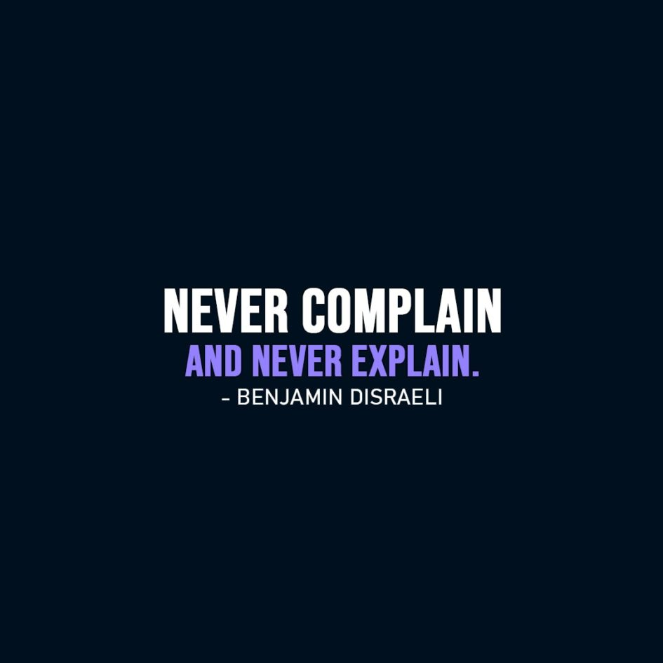 Wisdom Quote | Never complain and never explain. - Benjamin Disraeli
