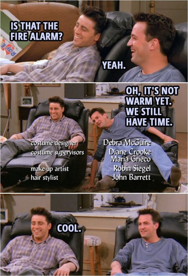 Quote from Friends 2x15   (The guys get new chairs...) Joey Tribbiani: Is that the fire alarm? Chandler Bing: Yeah. Oh, it's not warm yet. We still have time. Joey Tribbiani: Cool.
