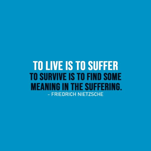 Life Quotes | To live is to suffer, to survive is to find some meaning in the suffering. - Friedrich Nietzsche