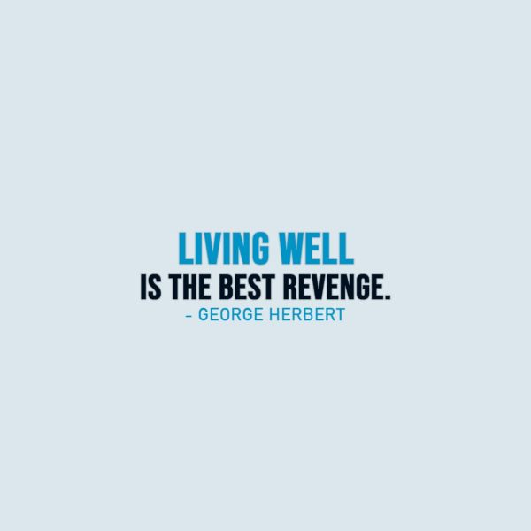 Life Quotes | Living well is the best revenge. - George Herbert