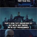 Quote from Star Wars: The Clone Wars 4x10 | Captain Rex: I used to believe that being a good soldier meant doing everything they told you. That's how they engineered us. But we're not droids. We're not programmed. You have to learn to make your own decisions.