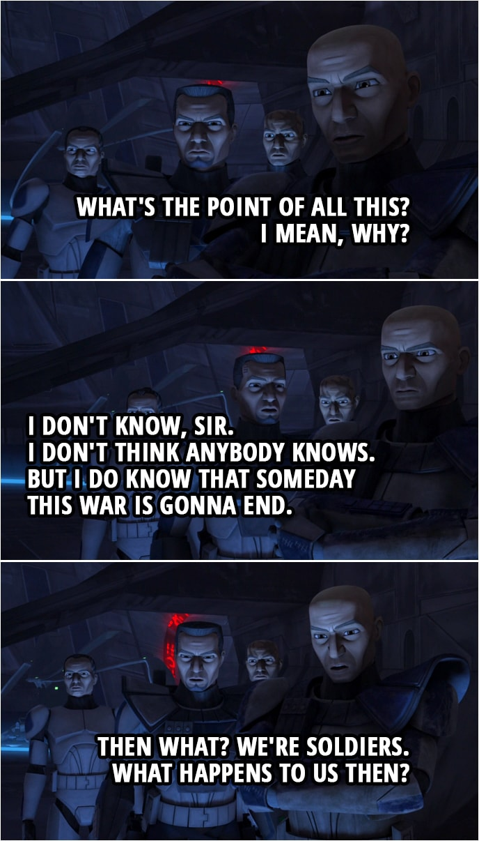 Quote from Star Wars: The Clone Wars 4x10 | Fives: We did it. We took Umbara. Captain Rex: What's the point of all this? I mean, why? Fives: I don't know, sir. I don't think anybody knows. But I do know that someday this war is gonna end. Captain Rex: Then what? We're soldiers. What happens to us then?