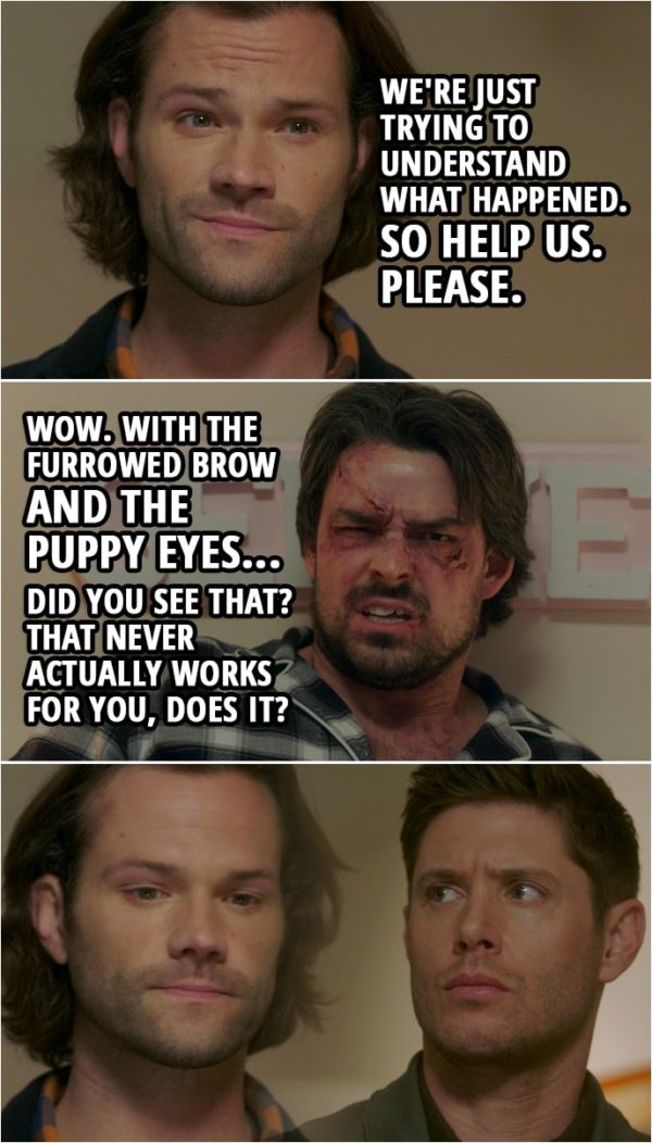 Quote from Supernatural 15x10 | Sam Winchester: Now, we're just trying to understand what happened. So help us. Please. Brad: Wow. I mean, wow. With the furrowed brow and the puppy eyes... Did you see that? That never actually works for you, does it?