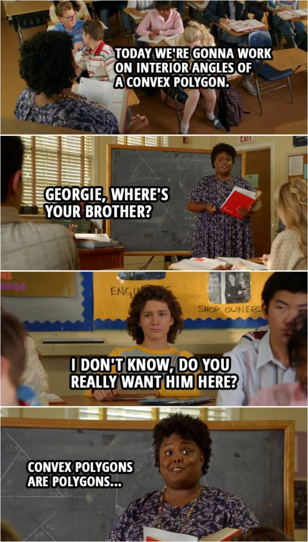 Quote from Young Sheldon 2x15 | Evelyn Ingram: Today we're gonna work on interior angles of a convex polygon. Georgie, where's your brother? Georgie Cooper: I don't know, do you really want him here? Evelyn Ingram: Convex polygons are polygons... (Teacher Ingram continues to teach like nothing happened...)
