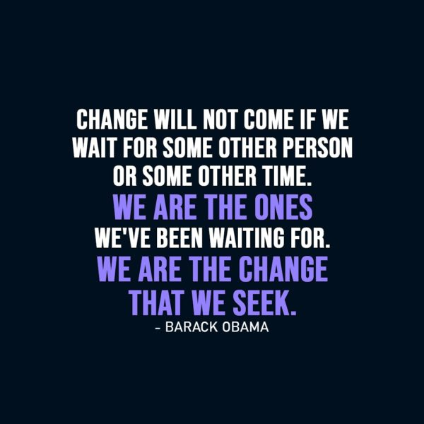 Change Quote | Change will not come if we wait for some other person or some other time. We are the ones we've been waiting for. We are the change that we seek. - Barack Obama