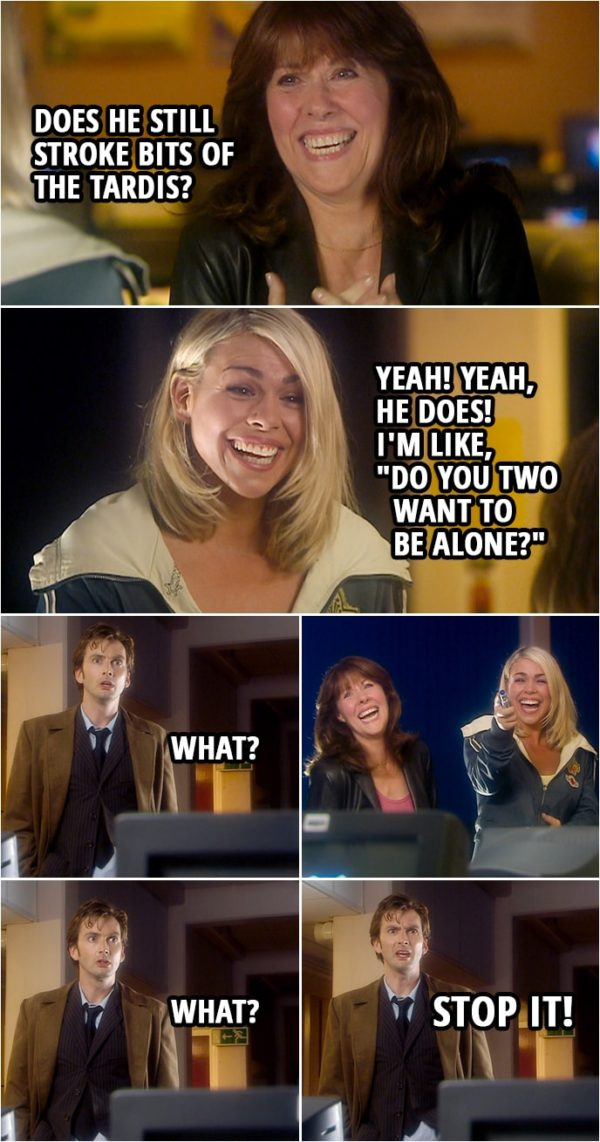 "Quote from Doctor Who 2x03 | Rose Tyler: With you, did he do that thing where he'd explain something at like 90 miles per hour, and you'd go, ""What?"" and he'd look at you like you'd just dribbled on your shirt? Sarah Jane: All the time. Does he still stroke bits of the Tardis? Rose Tyler: Yeah! Yeah, he does! I'm like, ""Do you two want to be alone?"" (Sarah and Rose can't stop laughing...) Doctor: How's it going? What? Listen, I need to find out what's programmed inside these. What? Stop it."
