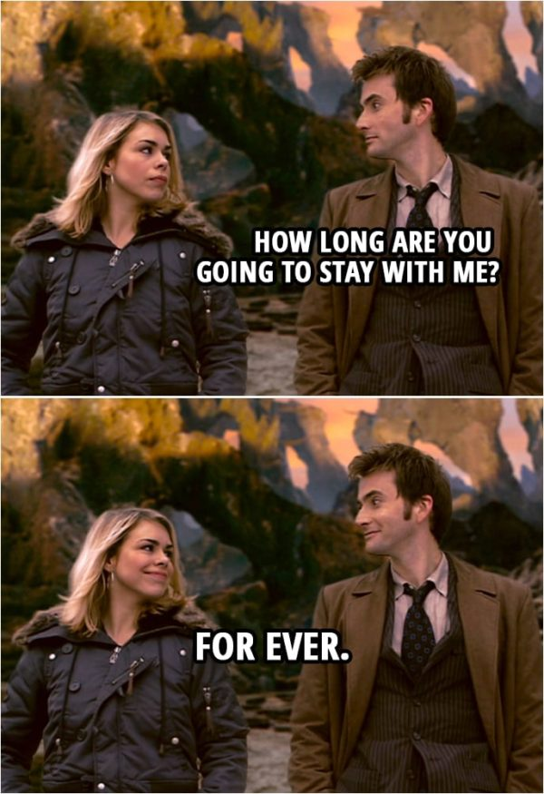 Quote from Doctor Who 2x12 | Doctor: How long are you going to stay with me? Rose Tyler: For ever.