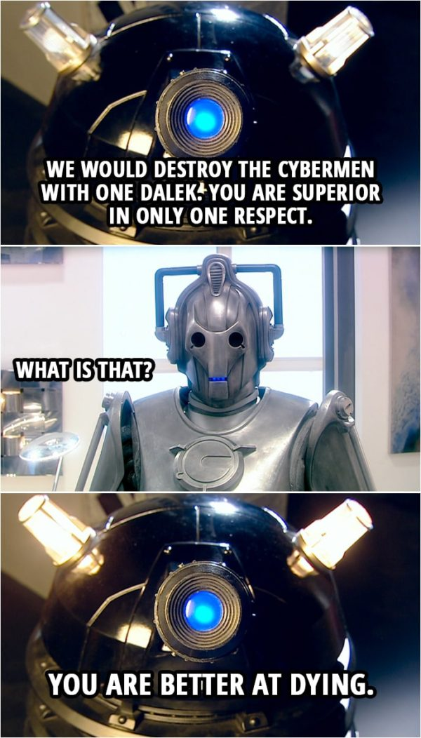 Quote from Doctor Who 2x13   Cyberman: Daleks, be warned. You have declared war upon the Cybermen. Dalek: This is not war. This is pest control. Cyberman: We have five million Cybermen. How many are you? Dalek: Four. Cyberman: You would destroy the Cybermen with four Daleks? Dalek: We would destroy the Cybermen with one Dalek. You are superior in only one respect. Cyberman: What is that? Dalek: You are better at dying.