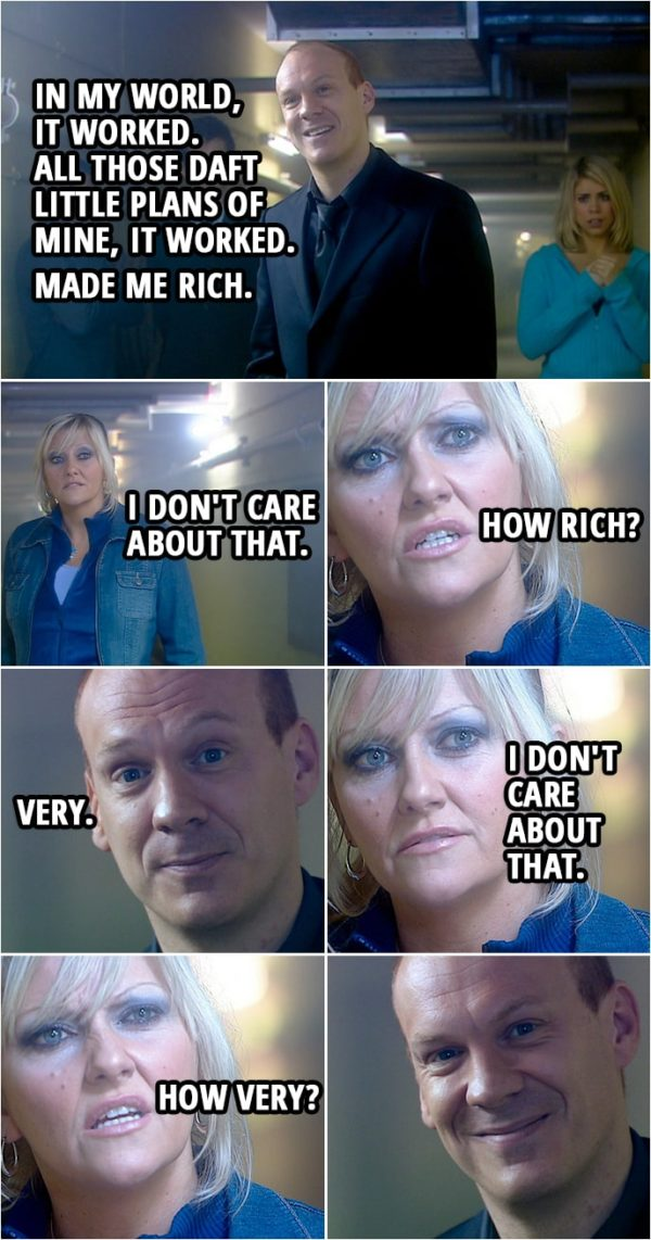 Quote from Doctor Who 2x13   Pete Tyler: In my world, it worked. All those daft little plans of mine, it worked. Made me rich. Jackie Tyler: I don't care about that. How rich? Pete Tyler: Very. Jackie Tyler: I don't care about that. How very?
