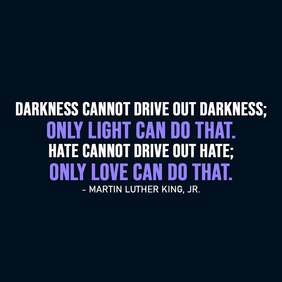 Famous Quote | Darkness cannot drive out darkness; only light can do that. Hate cannot drive out hate; only love can do that. - Martin Luther King, Jr.