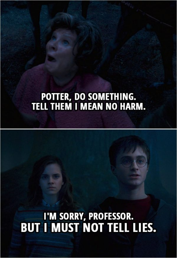 Quote from Harry Potter and the Order of the Phoenix (2007)   (Umbridge is being taken by the centaurs...) Dolores Umbridge: Potter, do something. Tell them I mean no harm. Harry Potter: I'm sorry, professor. But I must not tell lies.