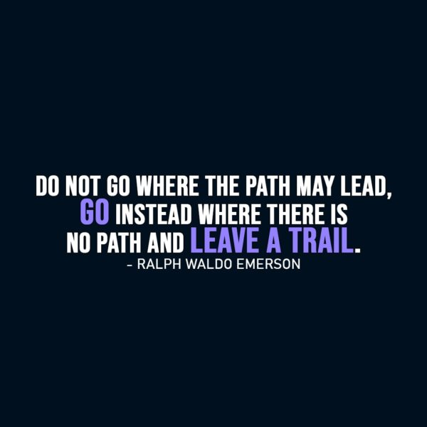 Inspirational Quote | Do not go where the path may lead, go instead where there is no path and leave a trail. - Ralph Waldo Emerson