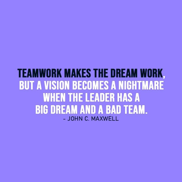 Leadership Quote | Teamwork makes the dream work, but a vision becomes a nightmare when the leader has a big dream and a bad team. - John C. Maxwell
