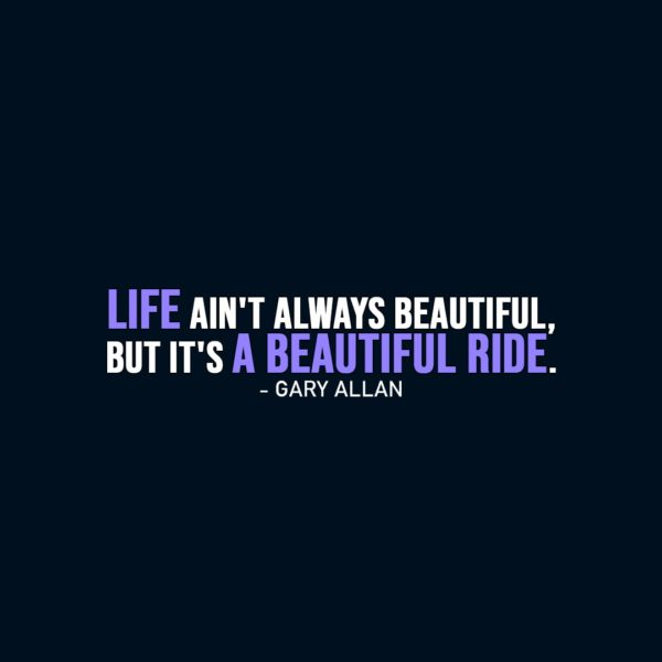 Life Quote | Life ain't always beautiful, but it's a beautiful ride. - Gary Allan