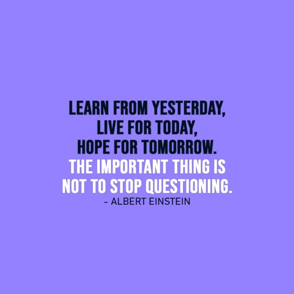 Life Quote   Learn from yesterday, live for today, hope for tomorrow. The important thing is not to stop questioning. - Albert Einstein