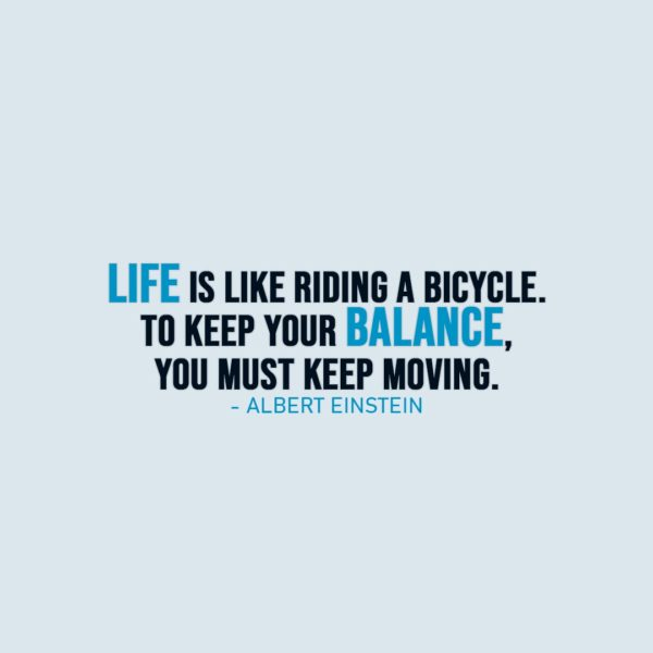 Life Quote | Life is like riding a bicycle. To keep your balance, you must keep moving. - Albert Einstein