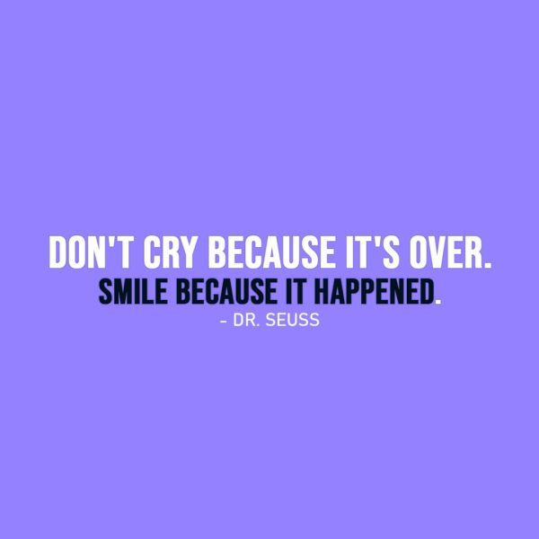 Smile Quote | Don't cry because it's over. Smile because it happened. - Dr. Seuss