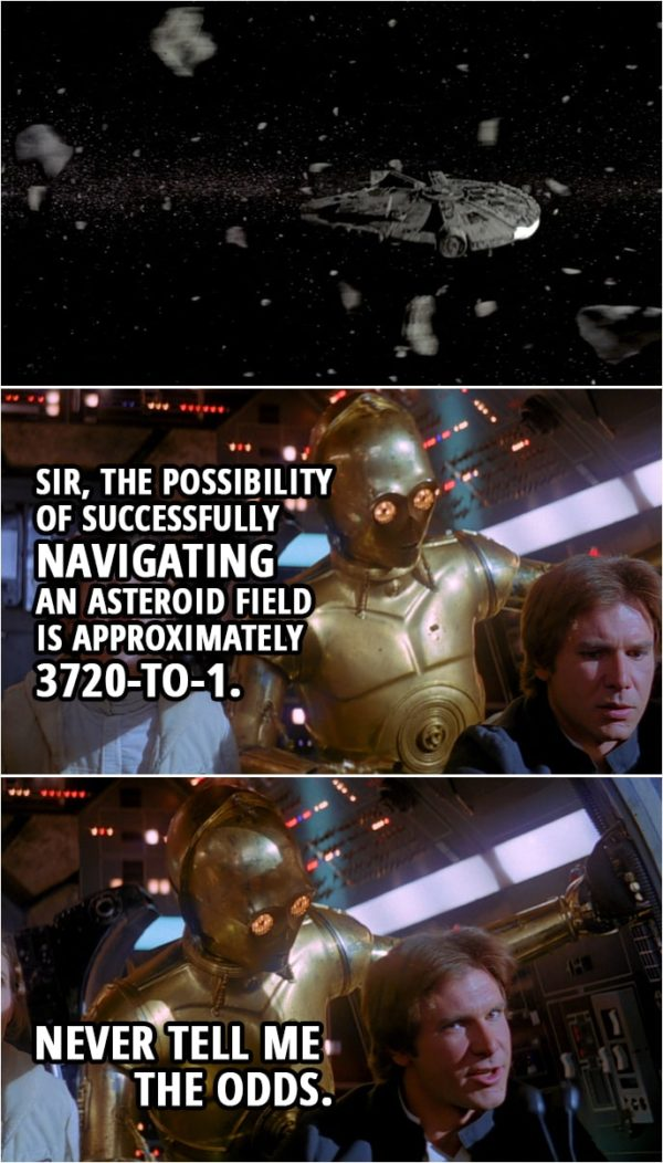 Quote from Star Wars: The Empire Strikes Back (1980) | C-3PO: Sir, the possibility of successfully navigating an asteroid field... is approximately 3 720-to-1. Han Solo: Never tell me the odds.