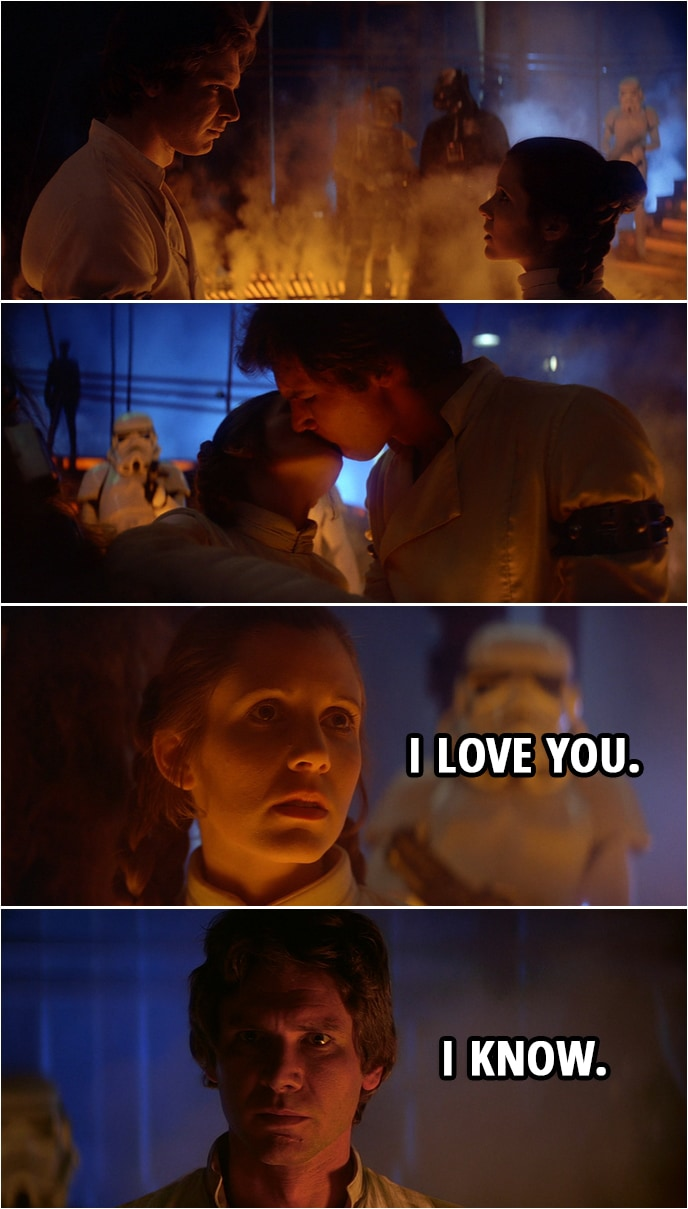 Quote from Star Wars: The Empire Strikes Back (1980)   (Leia and Han kiss...) Leia Organa: I love you. Han Solo: I know.