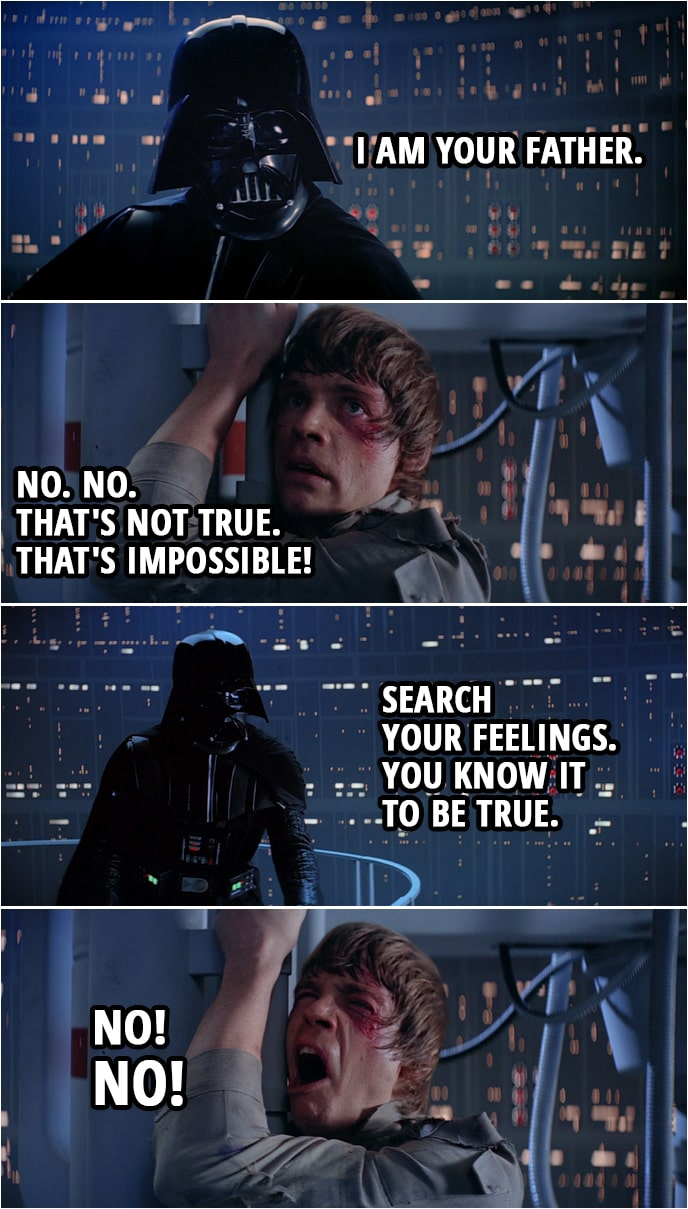 Quote from Star Wars: The Empire Strikes Back (1980)   Darth Vader: Obi-Wan never told you what happened to your father. Luke Skywalker: He told me enough. He told me you killed him. Darth Vader: No. I am your father. Luke Skywalker: No. No. That's not true. That's impossible! Darth Vader: Search your feelings. You know it to be true. Luke Skywalker: No! No!