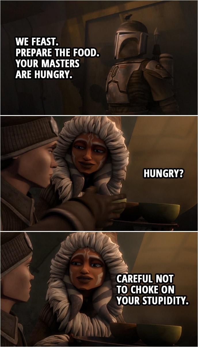 Quote from Star Wars: The Clone Wars 4x14 | Death Watch Member (to the women): We feast. Prepare the food. Your masters are hungry. Ahsoka Tano (to Lux): Hungry? Careful not to choke on your stupidity.