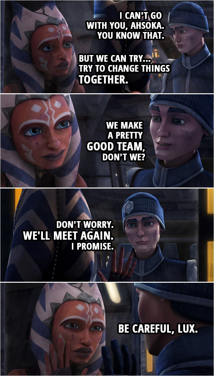 Quote from Star Wars: The Clone Wars 4x14   Ahsoka Tano: Lux. Lux, what are you doing? Lux Bonteri: I can't go with you, Ahsoka. You know that. Ahsoka Tano: But we can try... Try to change things together. Lux Bonteri: We make a pretty good team, don't we? Don't worry. We'll meet again. I promise. Ahsoka Tano: Be careful, Lux.