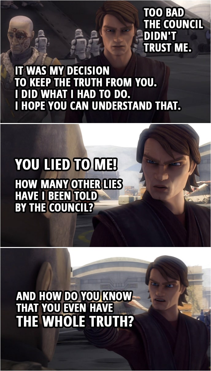 Quote from Star Wars: The Clone Wars 4x18 | Anakin Skywalker: If I'd known what was going on, I could've helped you. Too bad the Council didn't trust me. Obi-Wan Kenobi: Anakin, it was my decision to keep the truth from you. I knew if you were convinced I was dead, Dooku would believe it as well. Anakin Skywalker: Your decision? Obi-Wan Kenobi: Look, I know I did some questionable things, but I did what I had to do. I hope you can understand that. Anakin Skywalker: You lied to me! How many other lies have I been told by the Council? And how do you know that you even have the whole truth?