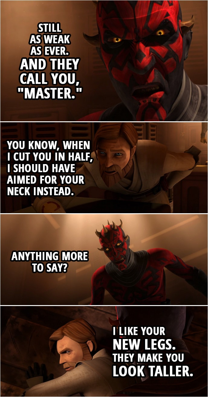 """Quote from Star Wars: The Clone Wars 4x22   Darth Maul: Still as weak as ever. And they call you, """"Master."""" Obi-Wan Kenobi: You know, when I cut you in half, I should have aimed for your neck instead. Darth Maul: Anything more to say? Obi-Wan Kenobi: I like your new legs. They make you look taller."""