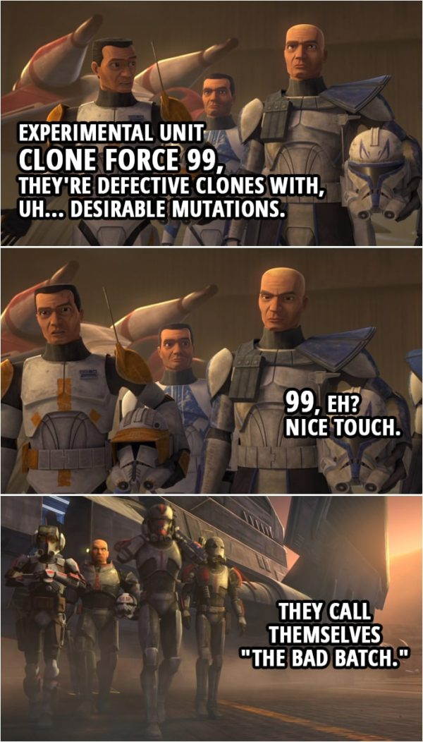"Quote from Star Wars: The Clone Wars 7x01 | Commander Cody: Experimental unit Clone Force 99, they're defective clones with, uh... desirable mutations. Captain Rex: 99, eh? Nice touch. Commander Cody: They call themselves ""The Bad Batch."""