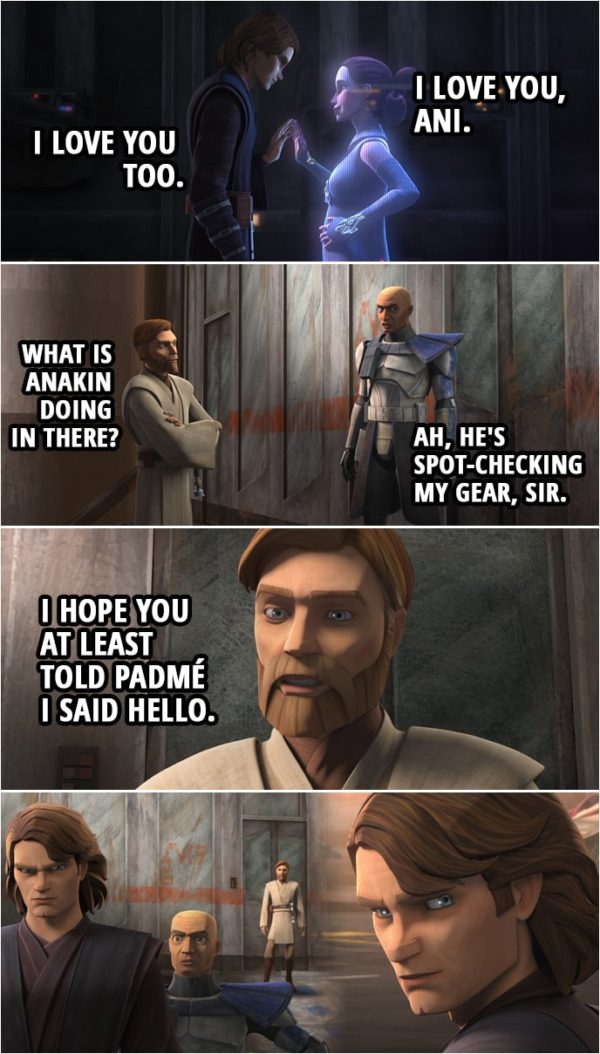 Quote from Star Wars: The Clone Wars 7x02   (Padmé and Anakin speak through Hologram...) Padmé Amidala: I love you, Ani. Anakin Skywalker: I love you too. (Meanwhile outside...) Obi-Wan Kenobi: What is Anakin doing in there? Captain Rex: Ah, he's spot-checking my gear, sir. (After Anakin comes out...) Obi-Wan Kenobi: I hope you at least told Padmé I said hello.
