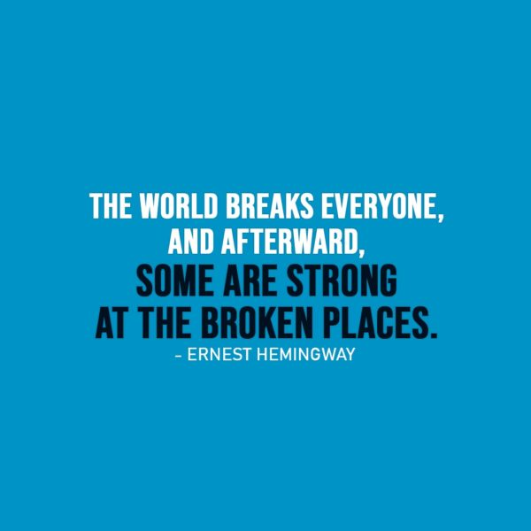 Strength Quote | The world breaks everyone, and afterward, some are strong at the broken places. - Ernest Hemingway