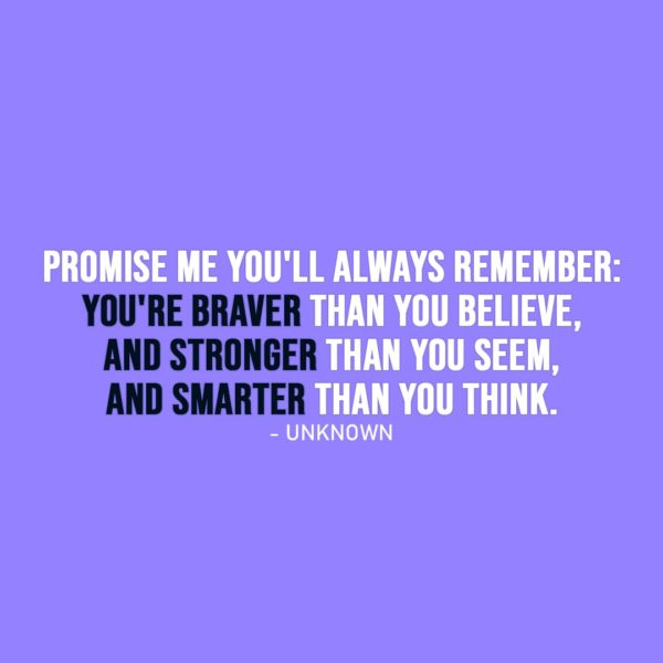 Strength Quote | Promise me you'll always remember: You're braver than you believe, and stronger than you seem, and smarter than you think. - Unknown