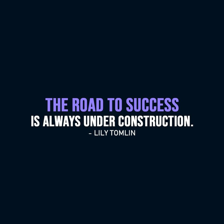Success Quote   The road to success is always under construction. - Lily Tomlin