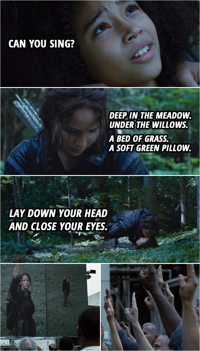 Quote from The Hunger Games (2012) | Rue: Can you sing? Katniss Everdeen: Okay. Deep in the meadow. Under the willows. A bed of grass. A soft green pillow. Lay down your head and close your eyes. And when they open, the sun...