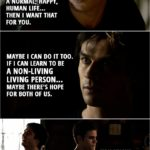 Quote from The Vampire Diaries 1x03 | Stefan Salvatore: What are you doing here? Damon Salvatore: I've come to apologize. I've been doing some thinking, some soul searching... and I want us to start over. We need to put the past behind us. You're my little brother... and if you wanna live a normal, happy, human life... then I want that for you. Maybe I can do it too. If I can learn to be a non-living living person... maybe there's hope for both of us. Stefan Salvatore: You know, it doesn't have to be this way, Damon. Damon Salvatore: Of course it doesn't.
