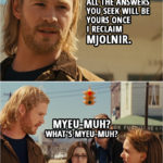 Quote from Thor (2011) | Thor: All the answers you seek will be yours once I reclaim Mjolnir. Darcy Lewis: Myeu-muh? What's Myeu-muh?