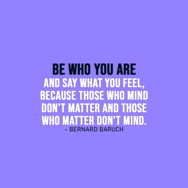 Truth Quote | Be who you are and say what you feel, because those who mind don't matter and those who matter don't mind. - Bernard Baruch