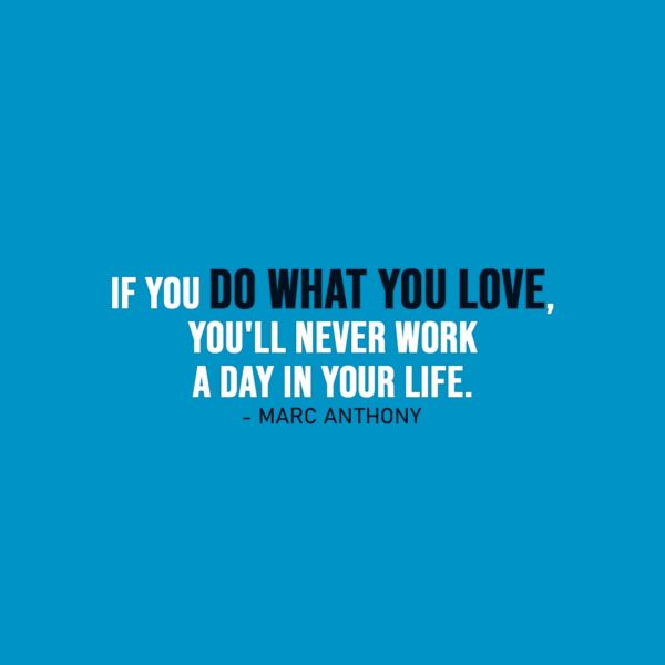 Work Quote | If you do what you love, you'll never work a day in your life. - Marc Anthony