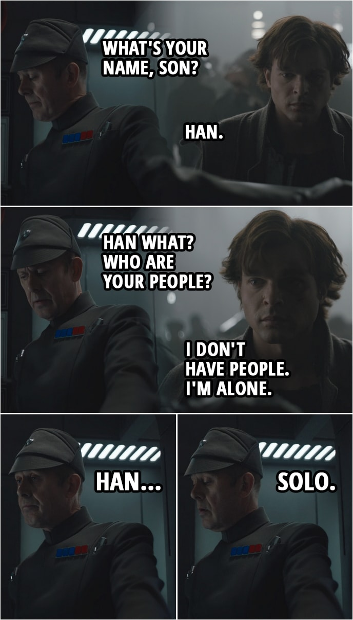 Quote from Solo: A Star Wars Story (2018) | (Han is running away, sees an opportunity to hide as a recruit for the Imperial army and goes to sign in...) Imperial officer: What's your name, son? Han Solo: Han. Imperial officer: Han what? Who are your people? Han Solo: I don't have people. I'm alone. Imperial officer: Han... Solo.