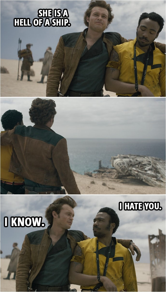 Quote from Solo: A Star Wars Story (2018) | Han Solo: She is a hell of a ship. Lando Calrissian: I hate you. Han Solo: I know.