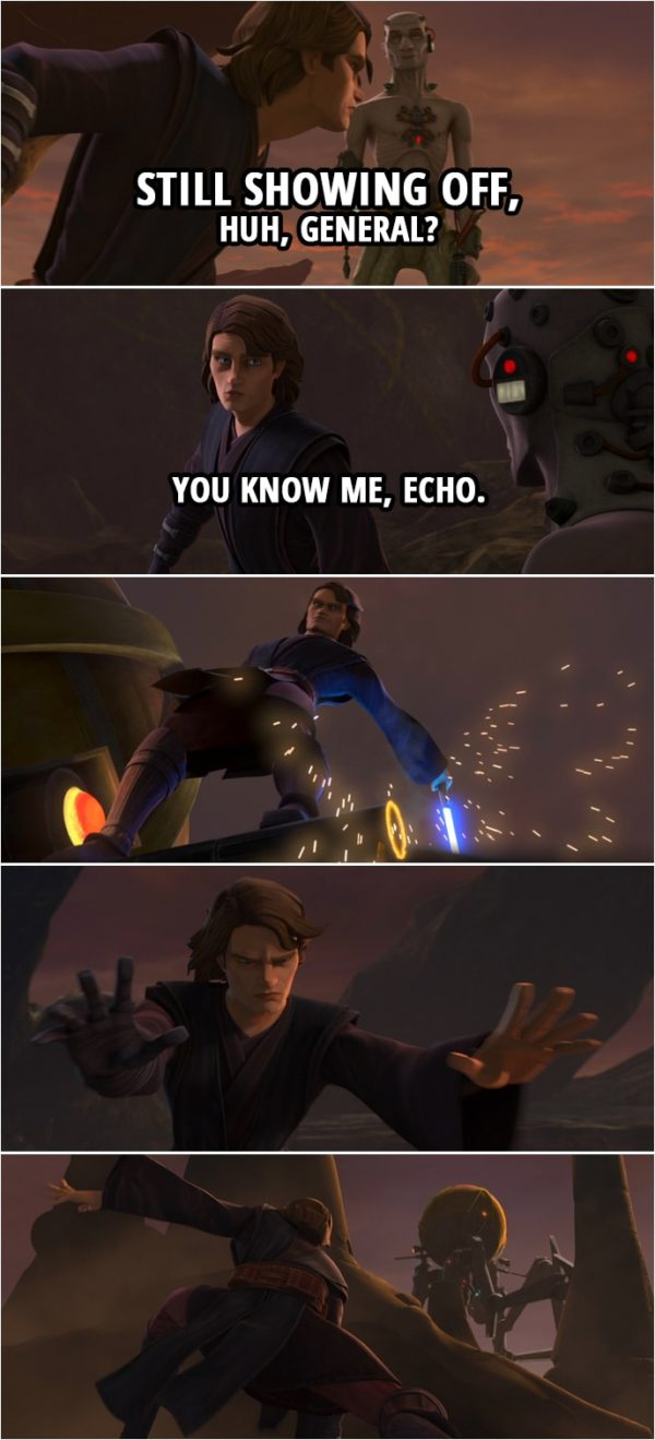 Quote from Star Wars: The Clone Wars 7x03   Echo: Still showing off, huh, General? Anakin Skywalker: You know me, Echo.