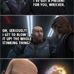 Quote from Star Wars: The Clone Wars 7x04 | Anakin Skywalker: I've got a present for you, Wrecker. Wrecker: Oh, seriously? I get to blow it up? The whole stinking thing? This is the happiest day of my life.