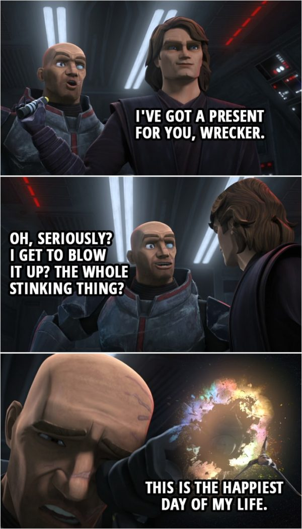 Quote from Star Wars: The Clone Wars 7x04   Anakin Skywalker: I've got a present for you, Wrecker. Wrecker: Oh, seriously? I get to blow it up? The whole stinking thing? This is the happiest day of my life.