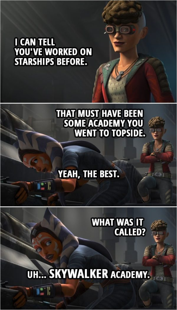Quote from Star Wars: The Clone Wars 7x06   Trace Martez: I can tell you've worked on starships before. That must have been some academy you went to Topside. Ahsoka Tano: Yeah, the best. Trace Martez: What was it called? Ahsoka Tano: Uh... Skywalker Academy.