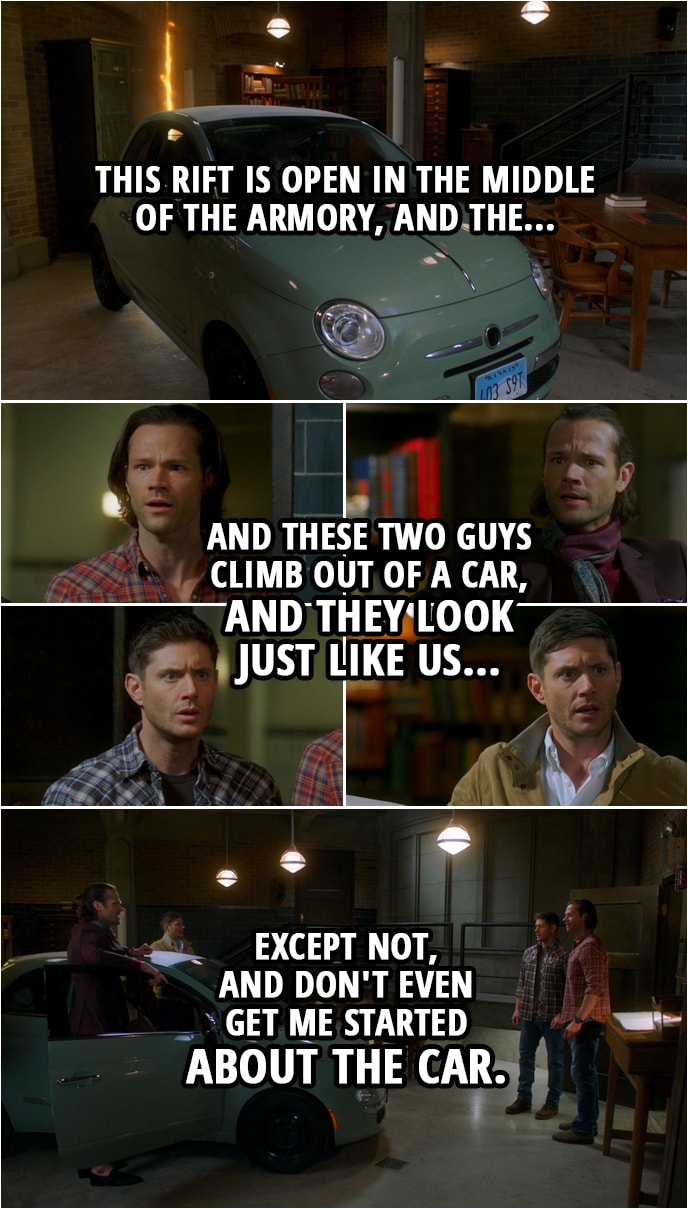Quote from Supernatural 15x13 | Sam Winchester: So, this rift is open in the middle of the armory, and the... and these two guys climb out of a car, and they look just like us... Dean Winchester: Except not, and don't even get me started about the car. Castiel: Okay, I am not understanding. Dean Winchester: Yeah, well, welcome to the club. Sam Winchester: It's like they were us, but I guess from another world?