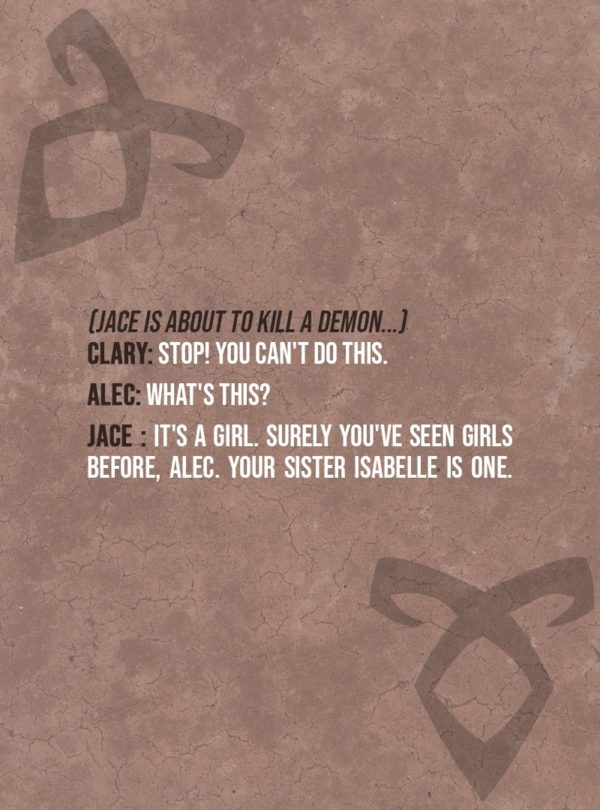 Quote from The Mortal Instruments: City of Bones | (Jace is about to kill a demon...) Clary Fairchild: Stop! You can't do this. Alec Lightwood: What's this? Jace Herondale: It's a girl. Surely you've seen girls before, Alec. Your sister Isabelle is one.