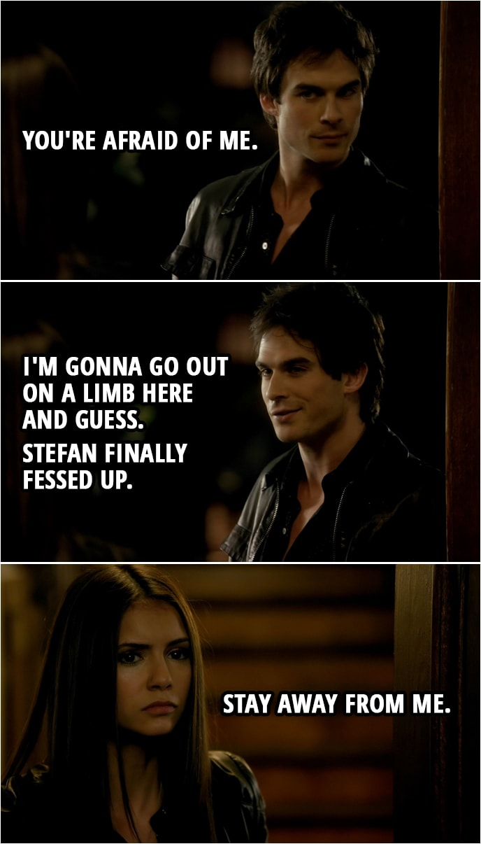 Quote from The Vampire Diaries 1x06 | Damon Salvatore: You're afraid of me. I'm gonna go out on a limb here and guess. Stefan finally fessed up. Elena Gilbert: Stay away from me.