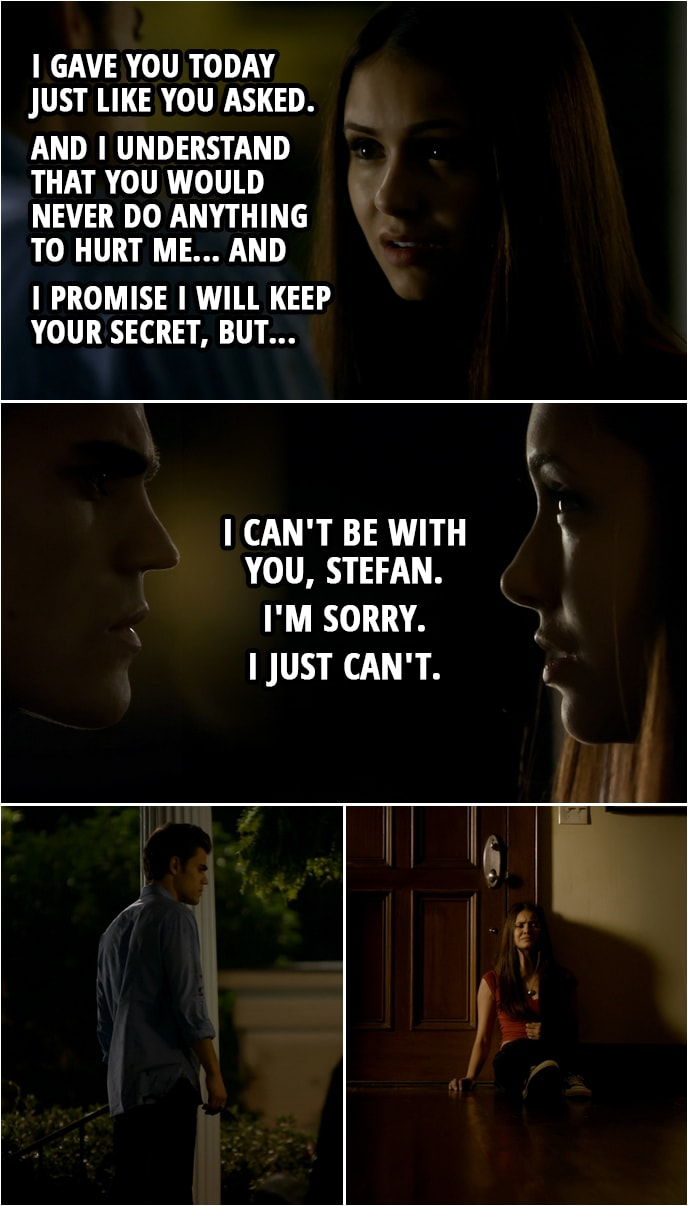 Quote from The Vampire Diaries 1x06 | Elena Gilbert (to Stefan): I gave you today just like you asked. And I understand that you would never do anything to hurt me... and I promise I will keep your secret, but... I can't be with you, Stefan. I'm sorry. I just can't.